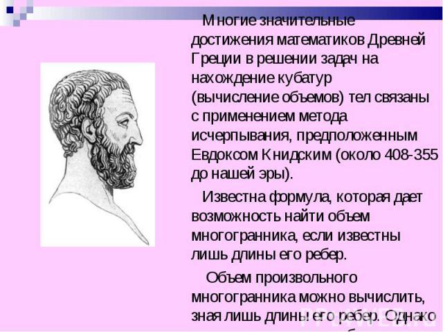 Многие значительные достижения математиков Древней Греции в решении задач на нахождение кубатур (вычисление объемов) тел связаны с применением метода исчерпывания, предположенным Евдоксом Книдским (около 408-355 до нашей эры). Многие значительные до…