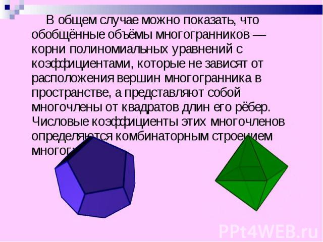 В общем случае можно показать, что обобщённые объёмы многогранников — корни полиномиальных уравнений с коэффициентами, которые не зависят от расположения вершин многогранника в пространстве, а представляют собой многочлены от квадратов длин его рёбе…