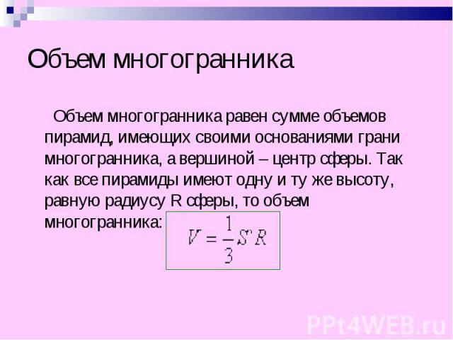 Объем многогранника равен сумме объемов пирамид, имеющих своими основаниями грани многогранника, а вершиной – центр сферы. Так как все пирамиды имеют одну и ту же высоту, равную радиусу R сферы, то объем многогранника: Объем многогранника равен сумм…