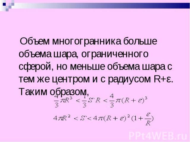 Объем многогранника больше объема шара, ограниченного сферой, но меньше объема шара с тем же центром и с радиусом R+ε. Таким образом, Объем многогранника больше объема шара, ограниченного сферой, но меньше объема шара с тем же центром и с радиусом R…