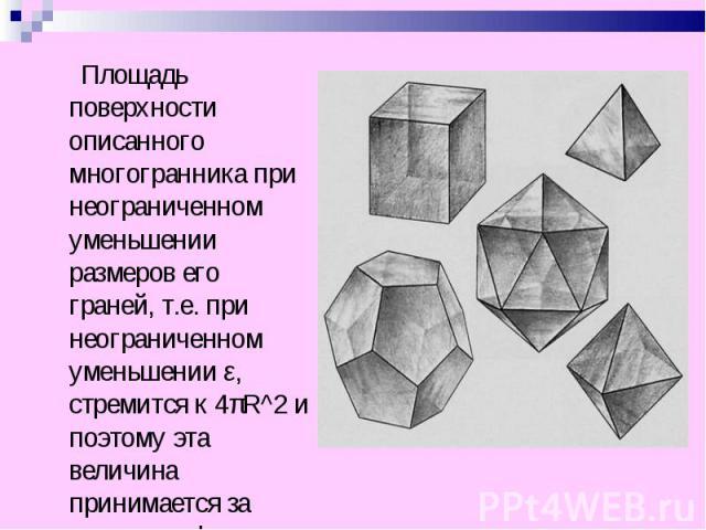 Площадь поверхности описанного многогранника при неограниченном уменьшении размеров его граней, т.е. при неограниченном уменьшении ε, стремится к 4πR^2 и поэтому эта величина принимается за площадь сферы. Площадь поверхности описанного многогранника…