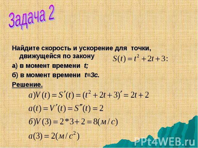 Найдите скорость и ускорение для точки, движущейся по закону а) в момент времени t; б) в момент времени t=3с. Решение.