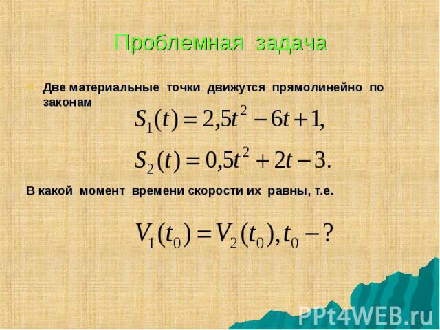 Две материальные точки движутся прямолинейно по законам Две материальные точки движутся прямолинейно по законам В какой момент времени скорости их равны, т.е.