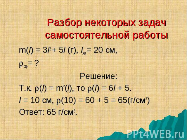 m(l) = 3l2 + 5l (г), lАВ = 20 см, m(l) = 3l2 + 5l (г), lАВ = 20 см, сер= ? Решение: Т.к. (l) = m′(l), то (l) = 6l + 5. l = 10 см, (10) = 60 + 5 = 65(г/см3) Ответ: 65 г/см3.