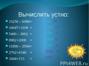 Вычислить устно: 15250 – 6990= 10047+3109 = 5400 – 3002 = 8982+2008 = 11890 – 35