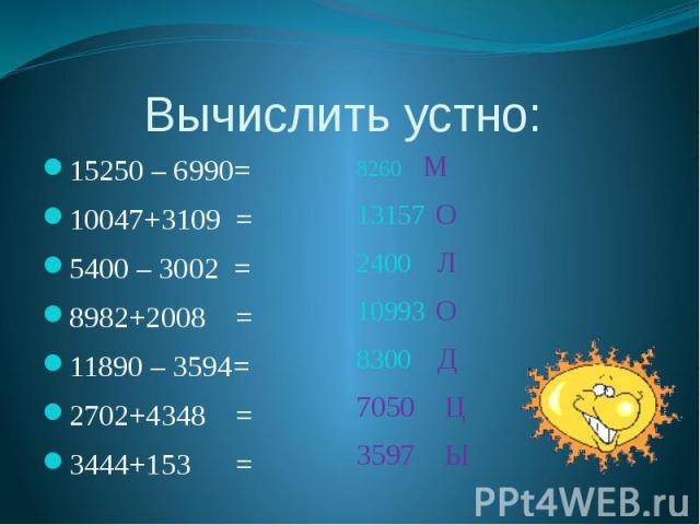 Вычислить устно: 15250 – 6990= 10047+3109 = 5400 – 3002 = 8982+2008 = 11890 – 3594= 2702+4348 = 3444+153 =