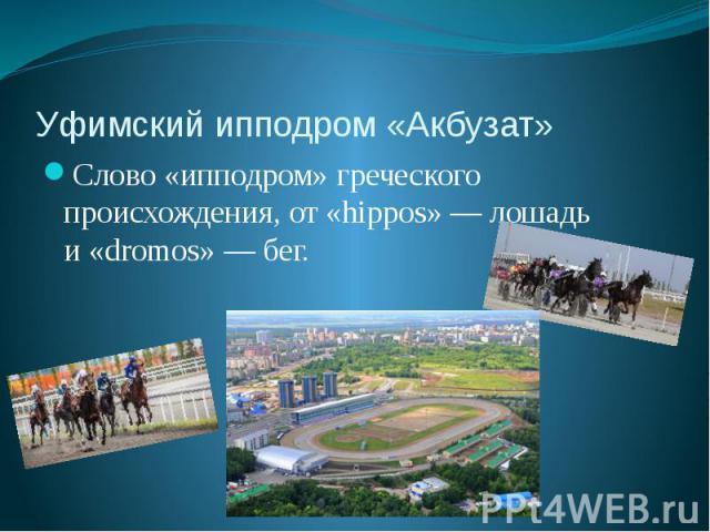 Уфимский ипподром «Акбузат» Слово «ипподром» греческого происхождения, от«hippos»— лошадь и«dromos»— бег.