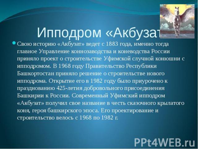 Ипподром «Акбузат» Свою историю «Акбузат» ведет с 1883 года, именно тогда главное Управление коннозаводства и коневодства России приняло проект о строительстве Уфимской случной конюшни с ипподромом. В 1968 году Правительство Республики Башкортостан …