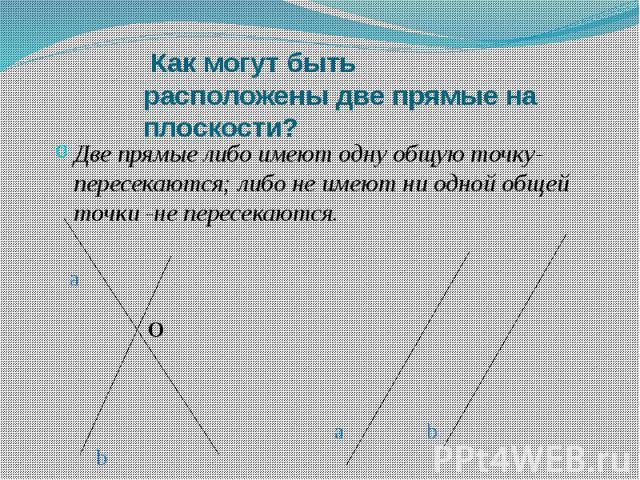 Как могут быть расположены две прямые на плоскости? Две прямые либо имеют одну общую точку-пересекаются; либо не имеют ни одной общей точки -не пересекаются.