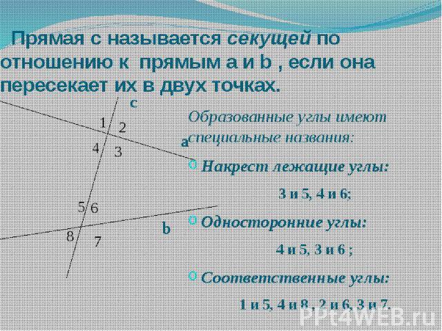 Прямая с называется секущей по отношению к прямым а и b , если она пересекает их в двух точках. Образованные углы имеют специальные названия: Накрест лежащие углы: 3 и 5, 4 и 6; Односторонние углы: 4 и 5, 3 и 6 ; Соответственные углы: 1 и 5, 4 и 8 ,…