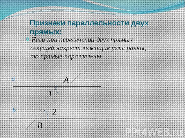 Признаки параллельности двух прямых: Если при пересечении двух прямых секущей накрест лежащие углы равны, то прямые параллельны.