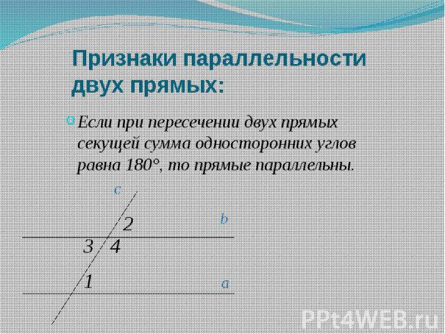 Признаки параллельности двух прямых: Если при пересечении двух прямых секущей сумма односторонних углов равна 180°, то прямые параллельны.