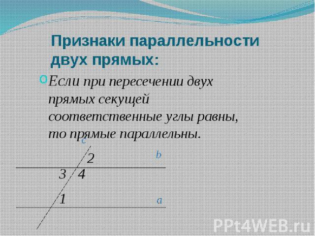Признаки параллельности двух прямых: Если при пересечении двух прямых секущей соответственные углы равны, то прямые параллельны.