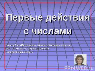 Первые действия с числами Лоретц Анна Васильевна, учитель начальных классов, МОУ