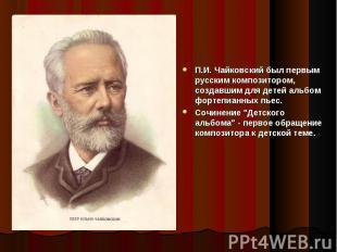 П.И. Чайковский был первым русским композитором, создавшим для детей альбом форт