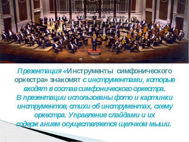 Презентация «Инструменты симфонического оркестра» знакомят с инструментами, которые входят в состав симфонического оркестра. В презентации использованы фото и картинки инструментов, стихи об инструментах, схему оркестра. Управление слайдами и их сод…