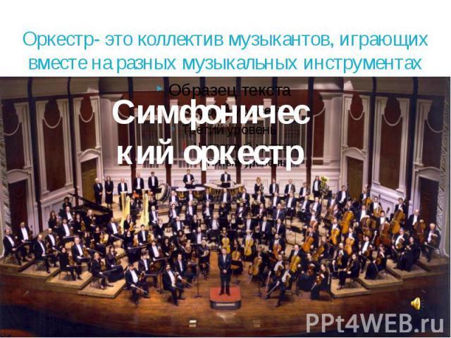 Оркестр- это коллектив музыкантов, играющих вместе на разных музыкальных инструментах