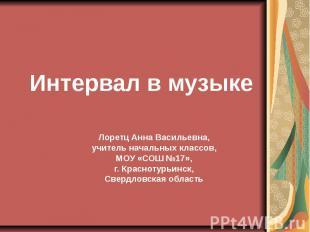 Интервал в музыке Лоретц Анна Васильевна, учитель начальных классов, МОУ «СОШ №1