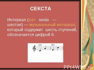 СЕКСТА Интервал (лат.sexta — шестая)— музыкальный интерв
