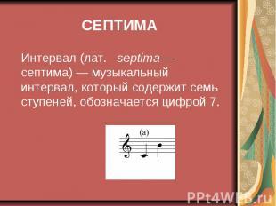 СЕПТИМА Интервал (лат. septima— септима)— музыкальный интервал