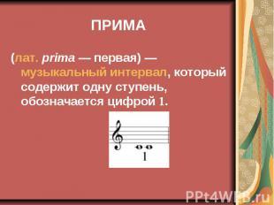 ПРИМА (лат.prima— первая)— музыкальный интервал, который содер