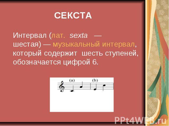 СЕКСТА Интервал (лат.sexta — шестая)— музыкальный интервал, который содержит шесть ступеней, обозначается цифрой 6.