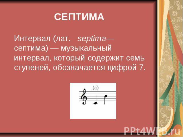 СЕПТИМА Интервал (лат. septima— септима)— музыкальный интервал, который содержит семь ступеней, обозначается цифрой 7.