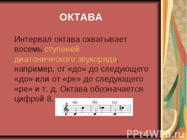 ОКТАВА Интервал октава охватывает восемь ступеней диатонического звукоряда, например, от «до» до следующего «до» или от «ре» до следующего «ре» ит.д. Октава обозначается цифрой 8.