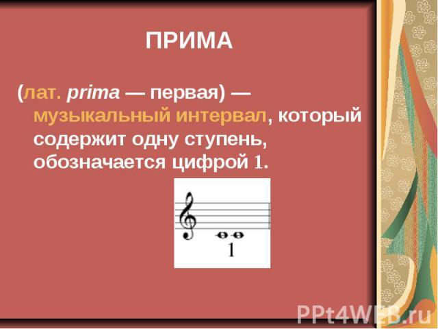 ПРИМА (лат.prima— первая)— музыкальный интервал, который содержит одну ступень, обозначается цифрой 1.