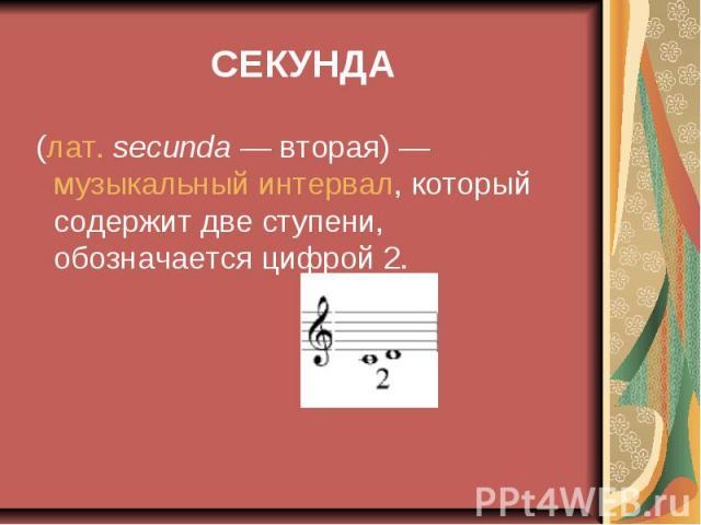 СЕКУНДА (лат.secunda— вторая)— музыкальный интервал, который содержит две ступени, обозначается цифрой 2.