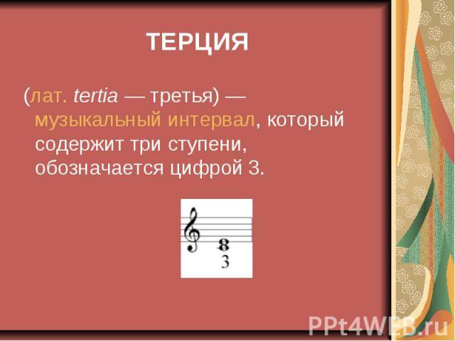 ТЕРЦИЯ (лат.tertia— третья)— музыкальный интервал, который содержит три ступени, обозначается цифрой 3.