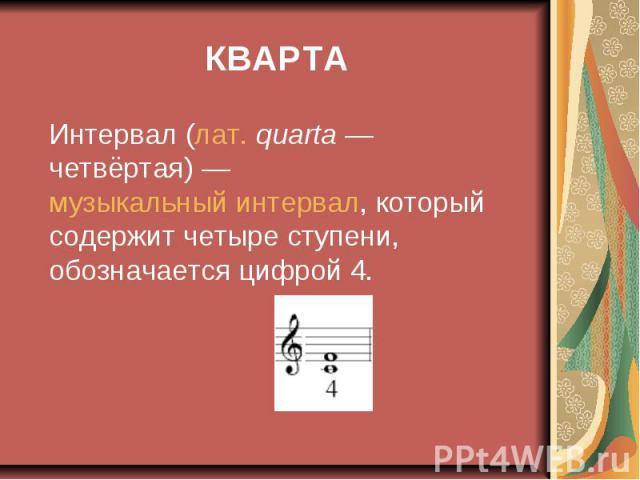 КВАРТА Интервал (лат.quarta— четвёртая)— музыкальный интервал, который содержит четыре ступени, обозначается цифрой 4.