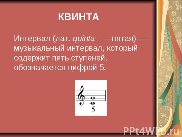 КВИНТА Интервал (лат. quinta — пятая)— музыкальный интервал, который содержит пять ступеней, обозначается цифрой 5.