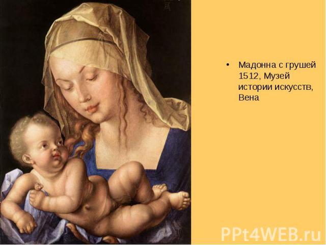 Мадонна с грушей 1512, Музей истории искусств, Вена Мадонна с грушей 1512, Музей истории искусств, Вена
