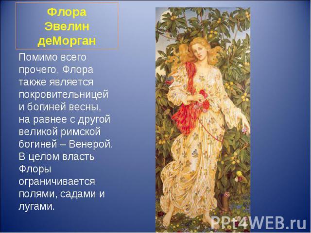 Помимо всего прочего, Флора также является покровительницей и богиней весны, на равнее с другой великой римской богиней – Венерой. В целом власть Флоры ограничивается полями, садами и лугами. Помимо всего прочего, Флора также является покровительниц…