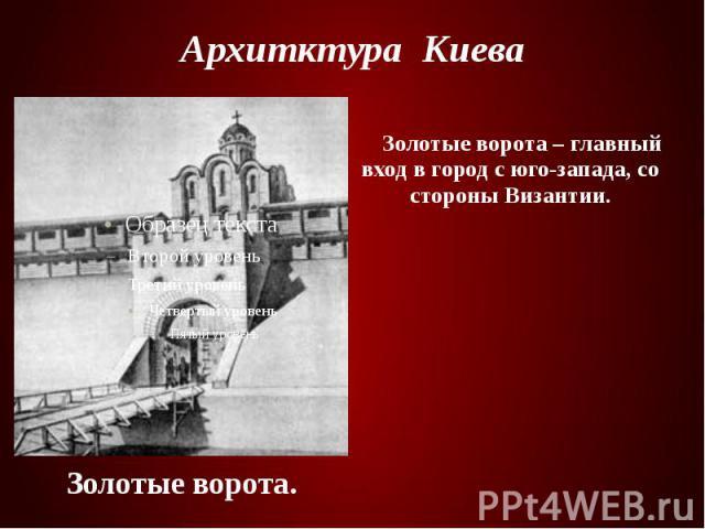 Архитктура Киева Золотые ворота – главный вход в город с юго-запада, со стороны Византии.