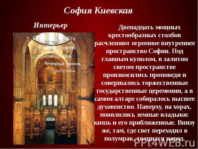 София Киевская Двенадцать мощных крестообразных столбов расчленяют огромное внутреннее пространство Софии. Под главным куполом, в залитом светом пространстве произносились проповеди и совершались торжественные государственные церемонии, а в самом ал…
