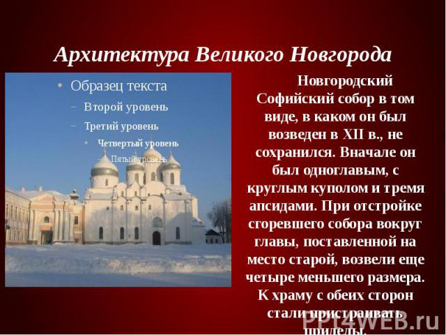 Архитектура Великого Новгорода Новгородский Софийский собор в том виде, в каком он был возведен в XII в., не сохранился. Вначале он был одноглавым, с круглым куполом и тремя апсидами. При отстройке сгоревшего собора вокруг главы, поставленной на мес…