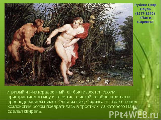 Игривый и жизнерадостный, он был известен своим пристрастием к вину и веселью, пылкой влюбленностью и преследованием нимф. Одна из них, Сиринга, в страхе перед козлоногим богом превратилась в тростник, из которого Пан сделал свирель.