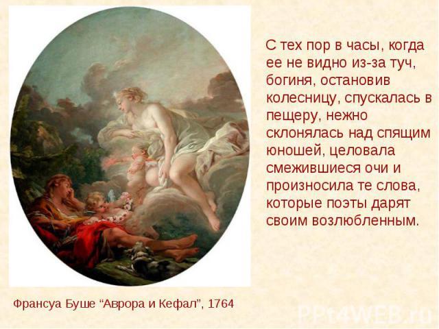 """Франсуа Буше """"Аврора и Кефал"""", 1764 С тех пор в часы, когда ее не видно из-за туч, богиня, остановив колесницу, спускалась в пещеру, нежно склонялась над спящим юношей, целовала смежившиеся очи и произносила те слова, которые поэты дарят своим возлю…"""