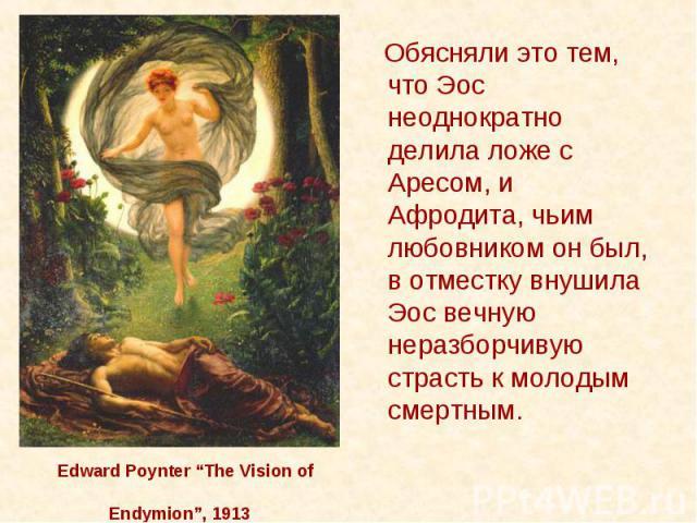"""Edward Poynter """"The Vision of Endymion"""", 1913 Обясняли это тем, что Эос неоднократно делила ложе с Аресом, и Афродита, чьим любовником он был, в отместку внушила Эос вечную неразборчивую страсть к молодым смертным."""
