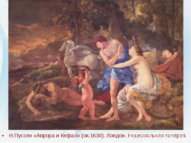 Н.Пуссен «Аврора и Кефал» (ок.1630). Лондон. Национальная галерея. Н.Пуссен «Аврора и Кефал» (ок.1630). Лондон. Национальная галерея.