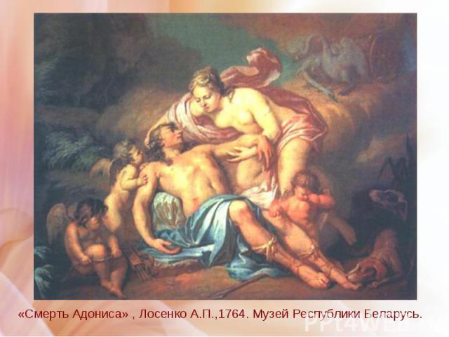 «Смерть Адониса» , Лосенко А.П.,1764. Музей Республики Беларусь. «Смерть Адониса» , Лосенко А.П.,1764. Музей Республики Беларусь.