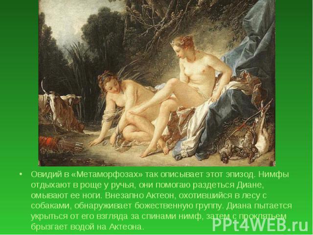 Овидий в «Метаморфозах» так описывает этот эпизод. Нимфы отдыхают в роще у ручья, они помогаю раздеться Диане, омывают ее ноги. Внезапно Актеон, охотившийся в лесу с собаками, обнаруживает божественную группу. Диана пытается укрыться от его взгляда …