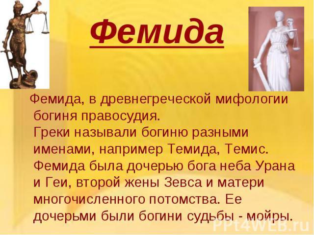 Фемида Фемида, в древнегреческой мифологии богиня правосудия. Греки называли богиню разными именами, например Темида, Темис. Фемида была дочерью бога неба Урана и Геи, второй жены Зевса и матери многочисленного потомства. Ее дочерьми были богини суд…