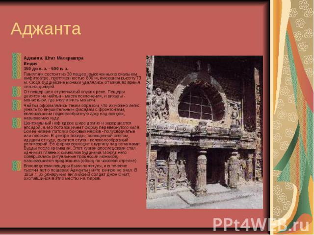 Аджанта Аджанта. Штат Махараштра Индия 150 до н. э. - 500 н. э. Памятник состоит из 30 пещер, высеченных в скальном амфитеатре, протяженностью 800 м, имеющем высоту 73 м. Сюда буддийские монахи удалялись от мира во время сезона дождей. От пещер шел …