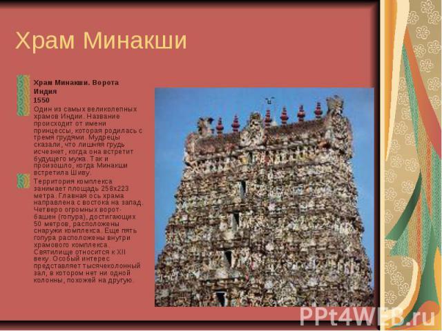 Храм Минакши Храм Минакши. Ворота Индия 1550 Один из самых великолепных храмов Индии. Название происходит от имени принцессы, которая родилась с тремя грудями. Мудрецы сказали, что лишняя грудь исчезнет, когда она встретит будущего мужа. Так и произ…