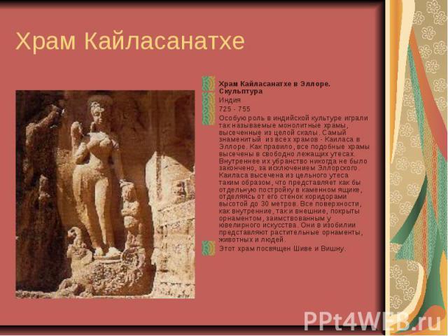 Храм Кайласанатхе Храм Кайласанатхе в Эллоре. Скульптура Индия 725 - 755 Особую роль в индийской культуре играли так называемые монолитные храмы, высеченные из целой скалы. Самый знаменитый из всех храмов - Каиласа в Эллоре. Как правило, все подобны…