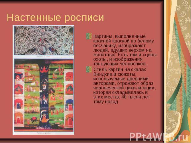 Настенные росписи Картины, выполненные красной краской по белому песчанику, изображают людей, едущих верхом на животных. Есть там и сцены охоты, и изображения танцующих человечков. Стиль картин на скалах Виндхиа и сюжеты, используемые древними автор…