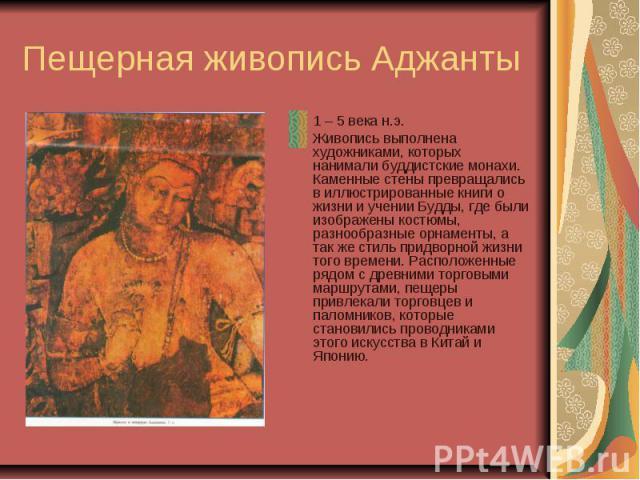 Пещерная живопись Аджанты 1 – 5 века н.э. Живопись выполнена художниками, которых нанимали буддистские монахи. Каменные стены превращались в иллюстрированные книги о жизни и учении Будды, где были изображены костюмы, разнообразные орнаменты, а так ж…